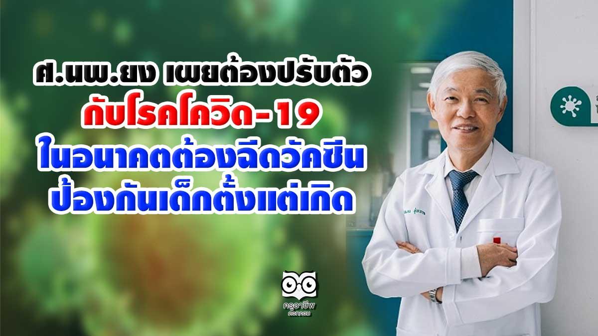 ศ.นพ.ยง เผยต้องปรับตัวอยู่กับโรคโควิด-19 ในอนาคตต้องฉีดวัคซีนป้องกันเด็กตั้งแต่เกิด