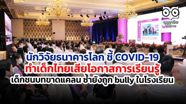 นักวิจัยธนาคารโลก ชี้ COVID-19 ทำเด็กไทยเสียโอกาสการเรียนรู้ เด็กชนบทขาดแคลน ซ้ำยังถูก bully ในโรงเรียน