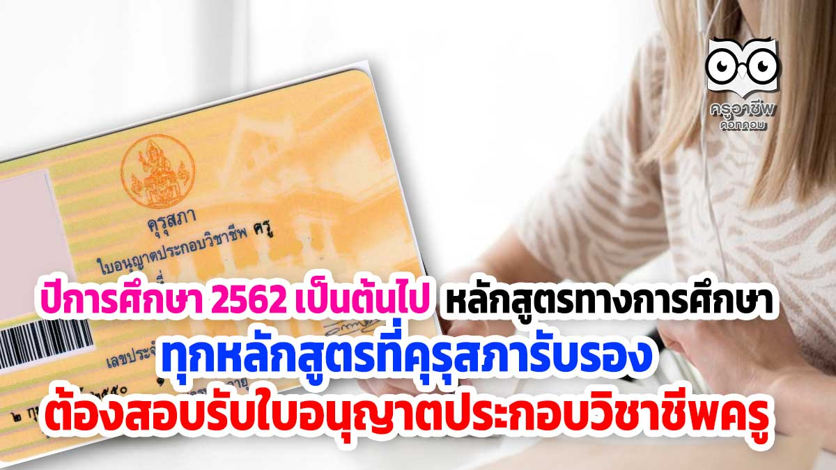 ปีการศึกษา 2562 เป็นต้นไป หลักสูตรทางการศึกษา ทุกหลักสูตรที่คุรุสภารับรอง ต้องสอบรับใบอนุญาตประกอบวิชาชีพครู