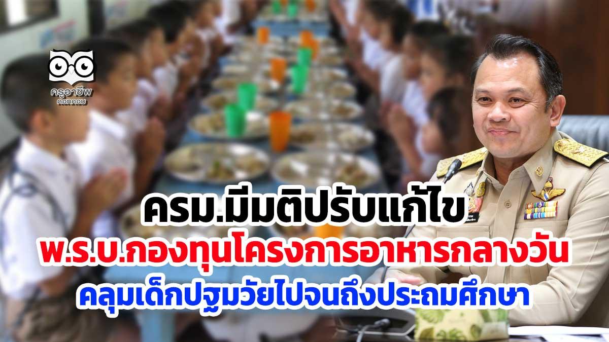 ครม.มีมติปรับแก้ไข พ.ร.บ.กองทุนโครงการอาหารกลางวัน คลุมเด็กตั้งแต่ปฐมวัยไปจนถึงประถมศึกษา