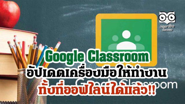 Google Classroom อัปเดตเครื่องมือให้ทำงานได้ทั้งที่ออฟไลน์ได้แล้ว!!