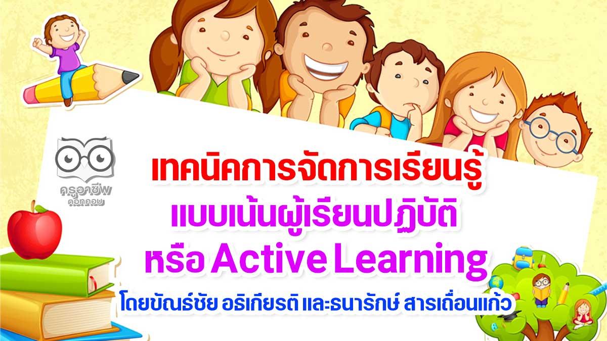เทคนิคการจัดการเรียนรู้แบบเน้นผู้เรียนปฏิบัติ หรือ Active Learning โดยขัณธ์ชัย อธิเกียรติ และธนารักษ์ สารเถื่อนแก้ว