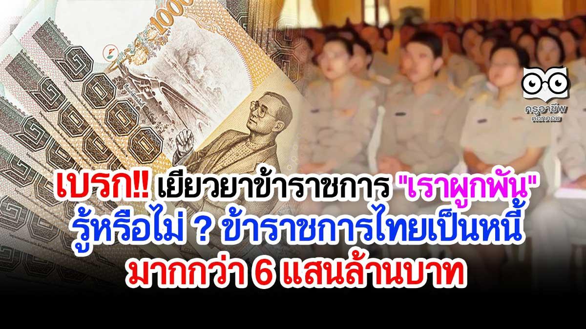 """เบรก โครงการเยียวยาข้าราชการ """"เราผูกพัน"""" รู้หรือไม่ ? ข้าราชการไทยเป็นหนี้มากกว่า 6 แสนล้านบาท"""