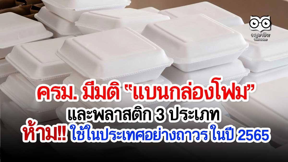 ครม. มีมติให้แบน 'กล่องโฟม' เเละพลาสติก 3 ประเภท ห้ามใช้ในประเทศไทยอย่างถาวร ในปี 2565